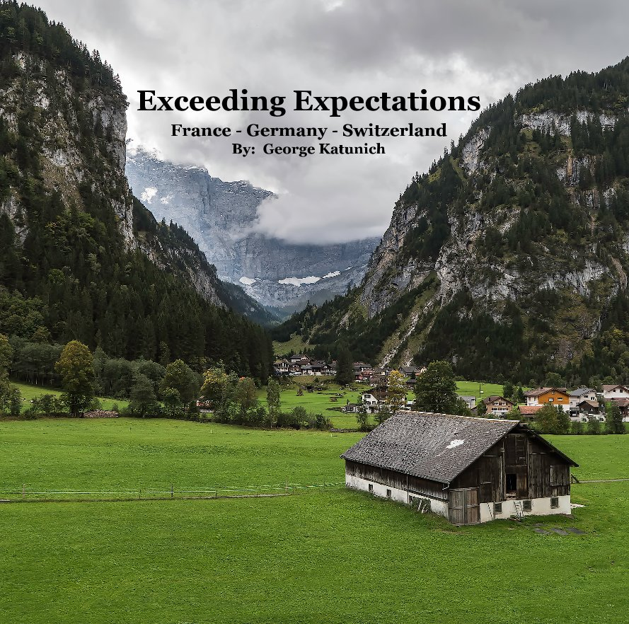View Exceeding Expectations France - Germany - Switzerland By: George Katunich by George Katunich