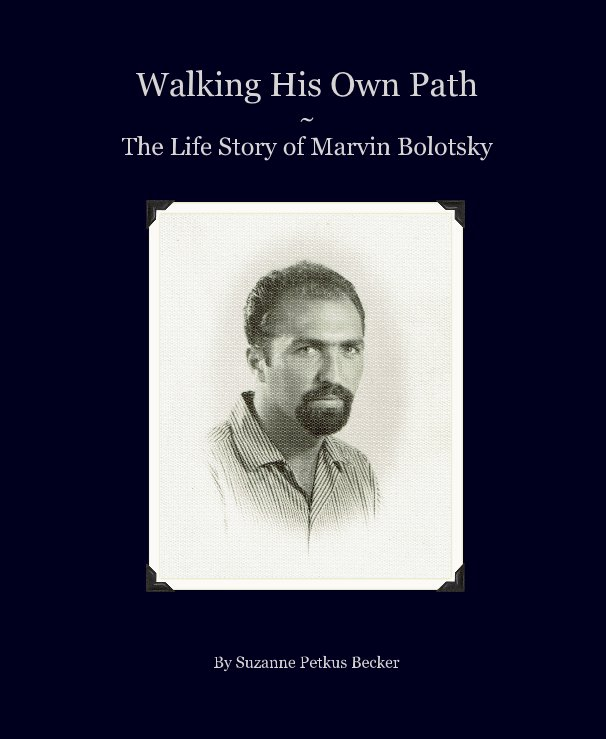View Walking His Own Path ~ The Life Story of Marvin Bolotsky by Suzanne Petkus Becker
