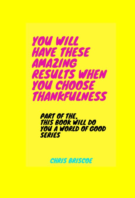 View You Will Have These Amazing Results When You Choose Thankfulness by Chris Briscoe