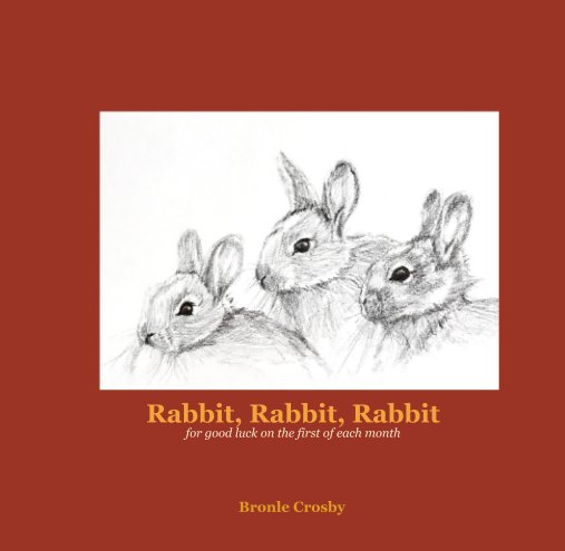 View Rabbit, Rabbit, Rabbit for good luck on the first of each month by Bronle Crosby