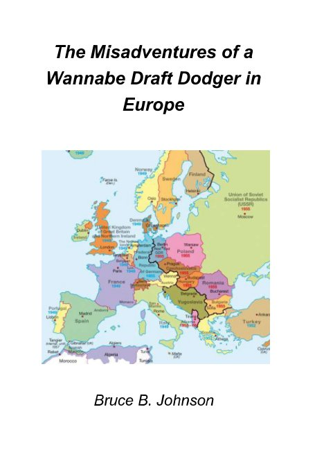 View The Misadventures of a Wannabe Draft Dodger in Europe by Bruce B. Johnson MA