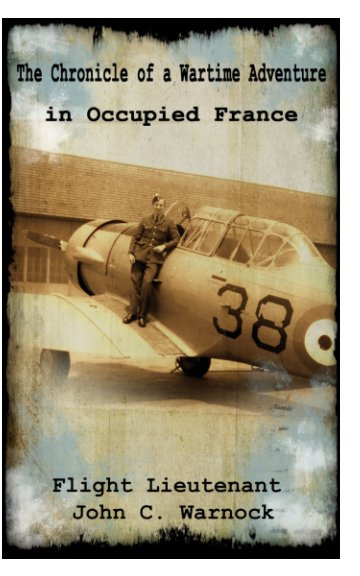 View The Chronicle Of a Wartime Adventure in Occupied France by John C Warnock
