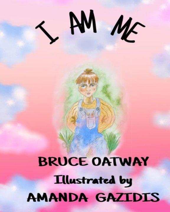 View I Am Me by Bruce A Oatway, Amanda Gazidis