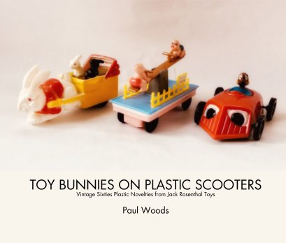 TOY BUNNIES ON PLASTIC SCOOTERS Vintage Sixties Plastic Novelties from Jack Rosenthal Toys  Paul Woods book cover