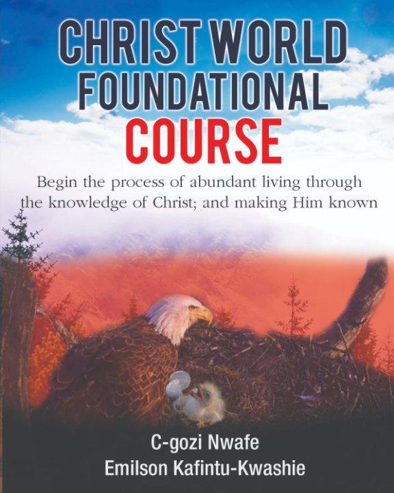 View Christ World Foundational Course by C-gozi Nwafe, Emilson Kafintu-