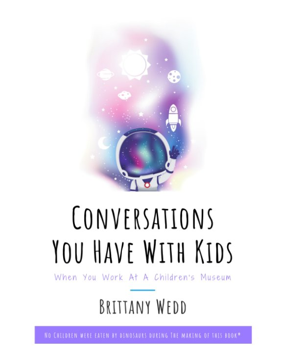 View Conversations You Have With Kids When You Work At A Children's Museum by Brittany Wedd