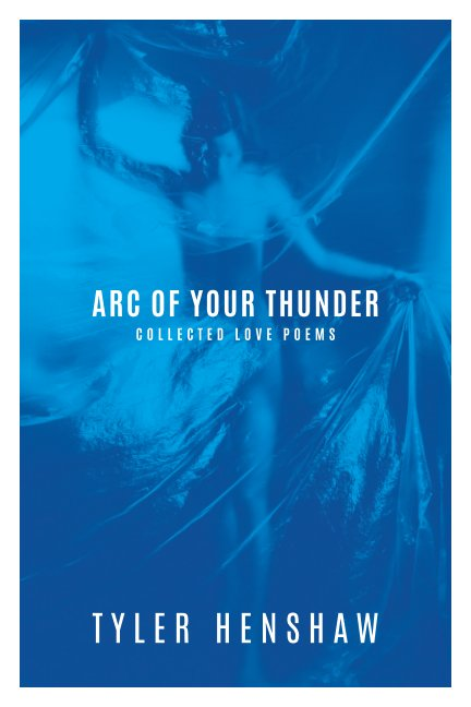 View Arc of Your Thunder, Collected Love Poems by Tyler Henshaw