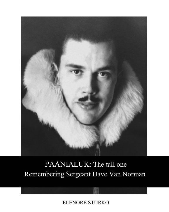 Ver PAANIALUK: The tall one Remembering Sergeant Dave Van Norman por Elenore Sturko