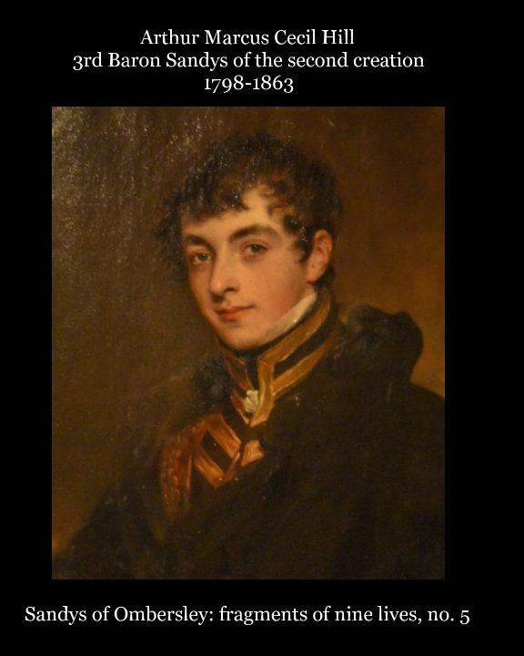 View Arthur Marcus Cecil Hill 3rd Baron Sandys of the second creation 1798-1863 by Martin Davis