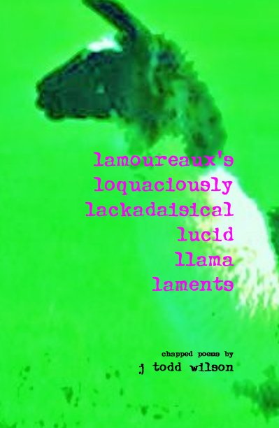 View lamoureaux's loquaciously lackadaisical lucid llama laments by chapped poems by j todd wilson