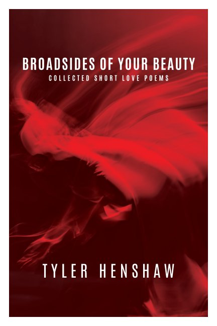 View Broadsides of Your Beauty, Collected Short Love Poems by Tyler Henshaw