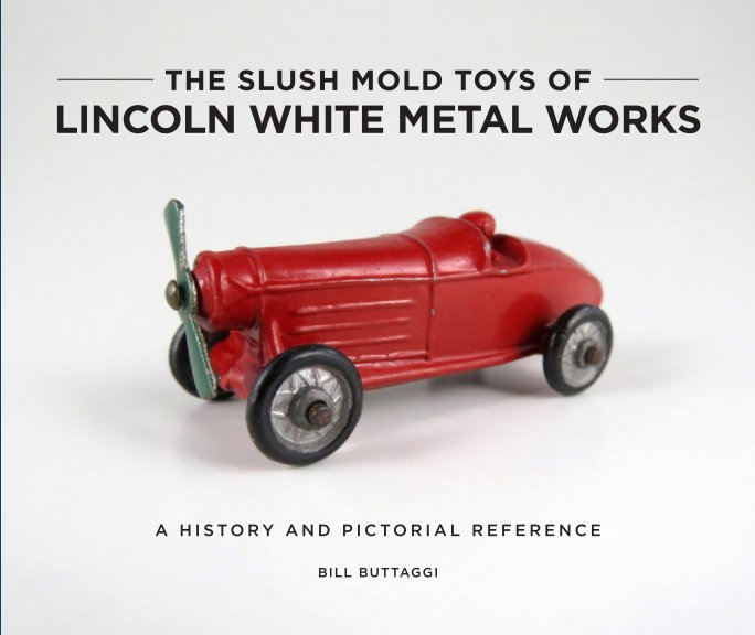 View The Slush Mold Toys of Lincoln White Metal Works – Softcover by Bill Buttaggi