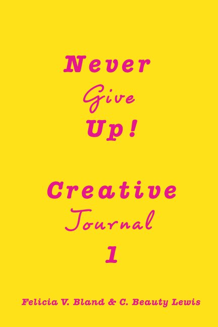 View Never Give Up! Creative Journal 1 by Felicia V. Bland, Beauty Lewis