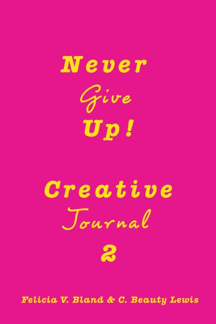 View Never Give Up! Creative Journal 2 by Felicia V. Bland, Beauty Lewis