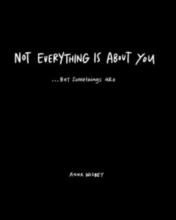 Not Everything Is About You But Somethings Are book cover