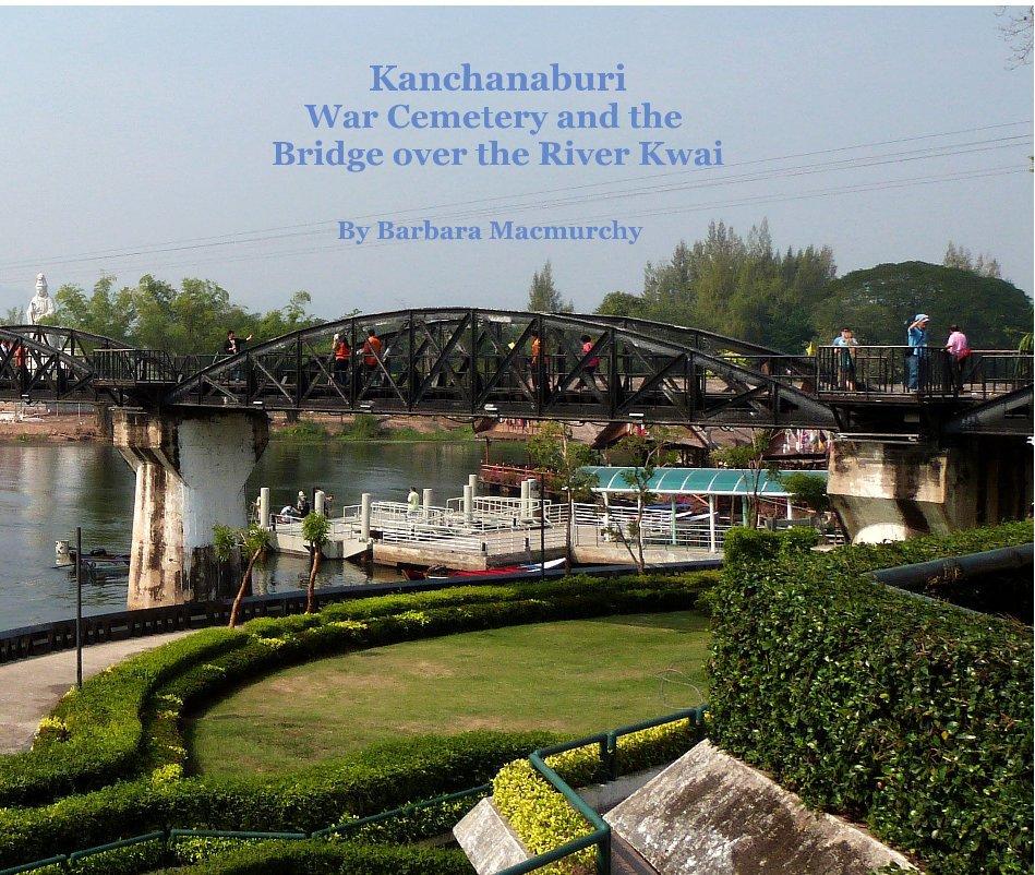 View Kanchanaburi War Cemetery and The Bridge of the River Kwai by Barbara Macmurchy