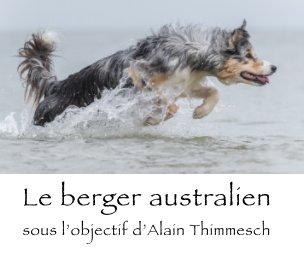 Le berger australien sous l'objectif d'Alain Thimmesch book cover