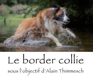 Le border collie sous l'objectif d'Alain Thimmesch book cover