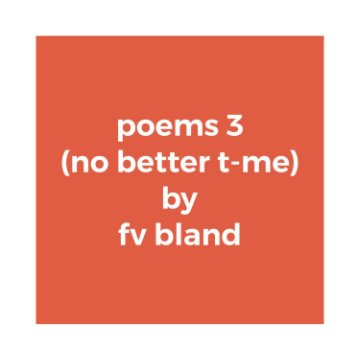 View poems 3 (no better t-me) by fv bland
