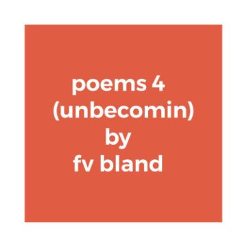 View poems 4 (unbecomin) by fv bland