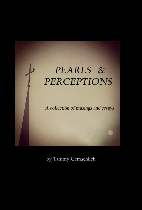 Ver PEARLS and PERCEPTIONS A collection of musings and essays por Tammy Gemaehlich