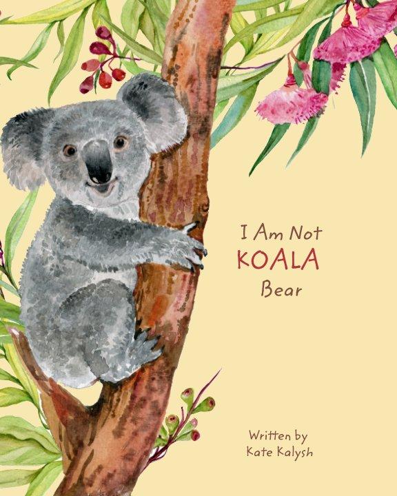 View I Am Not Koala Bear by Kate Kalysh