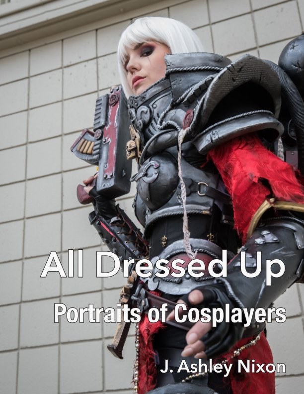 View All Dressed Up: Portraits of Cosplayers by J. Ashley Nixon