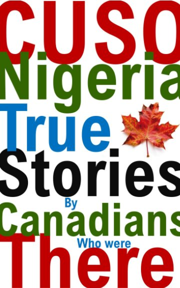 View CUSO Nigeria True Stories by Canadians Who Were There* by Marc Shaw, Ed Hamel