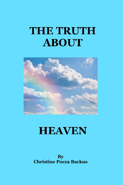 View The Truth About Heaven by Christine Pocza Backus