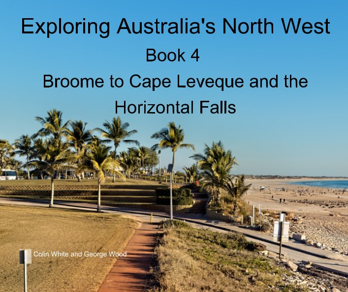 View Exploring Australia's North West. Book 4: Broome to Cape Leveque and the Horizontal Falls by Colin White, George Wood