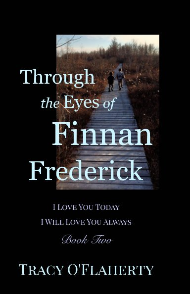 View Through the Eyes of Finnan Frederick ~ I Love You Today ~ I Will Love You Always by Tracy R. L. O'Flaherty