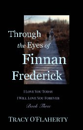 Through the Eyes of Finnan Frederick ~ I Love You Today ~ I Will Love You Forever book cover