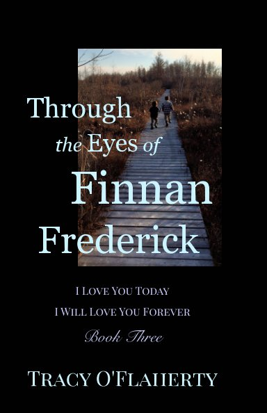 View Through the Eyes of Finnan Frederick ~ I Love You Today ~ I Will Love You Forever by Tracy R. L. O'Flaherty