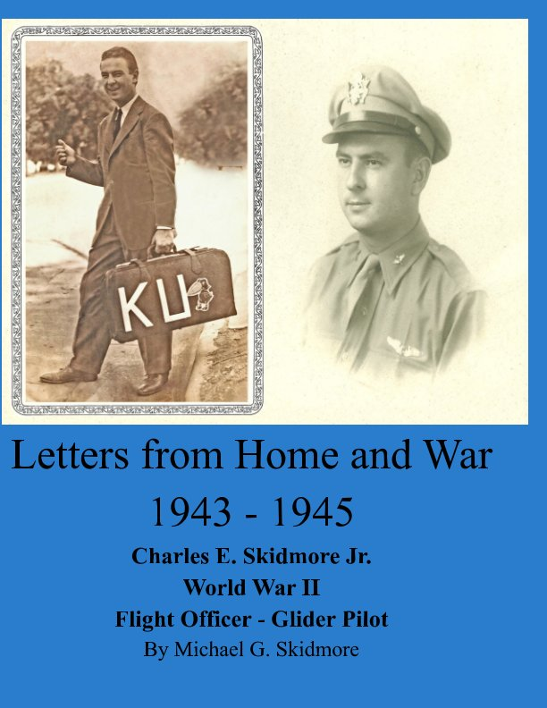 View Letters from Home and War 1943 - 1945 Charles E. Skidmore Jr. World War II Flight Officer - Glider Pilot by Michael G. Skidmore