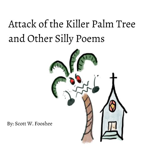 View Attack of the Killer Palm Tree and Other Silly Poems by Scott W. Fooshee