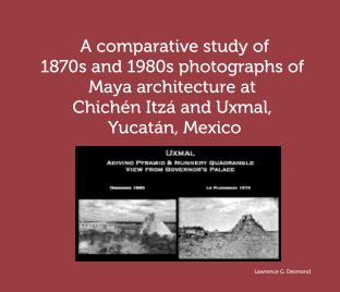 A comparative study of 1870s and 1980s photographs of Maya architecture at Chichén Itzá and Uxmal, Yucatán, Mexico book cover
