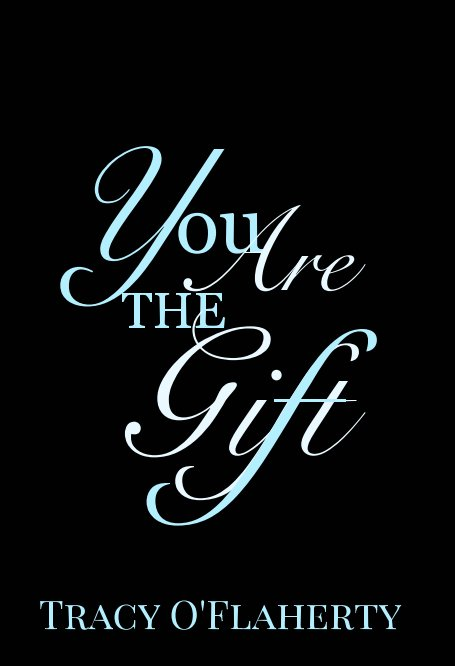 View You Are The Gift by Tracy R. L. O'Flaherty