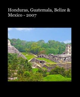 Honduras, Guatemala, Belize and Mexico - 2007 book cover