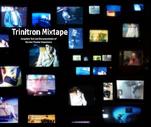 Trinitron Mixtape: Complete Text and Documentation of the Live Theater Experience book cover
