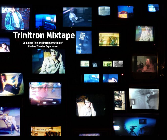 View Trinitron Mixtape: Complete Text and Documentation of the Live Theater Experience by Bug Davidson