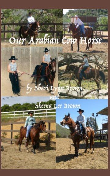 View Our Arabian Cow Horse by Shari Brown, Sheena Brown