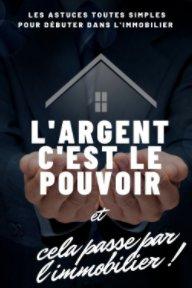 L'argent c'est le pouvoir et cela passe par l'immobilier ! book cover