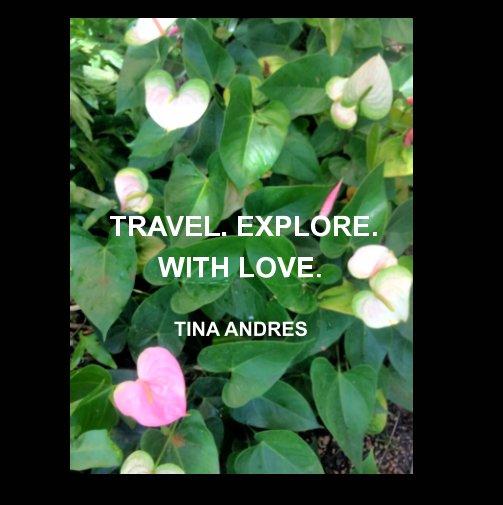 Ver Travel. Explore. With Love. por Tina Andres