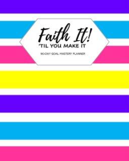 Faith It 'Til You Make It! book cover