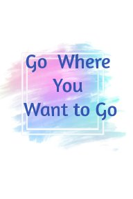 Go where you want to goBe who you want to be - Journal book cover