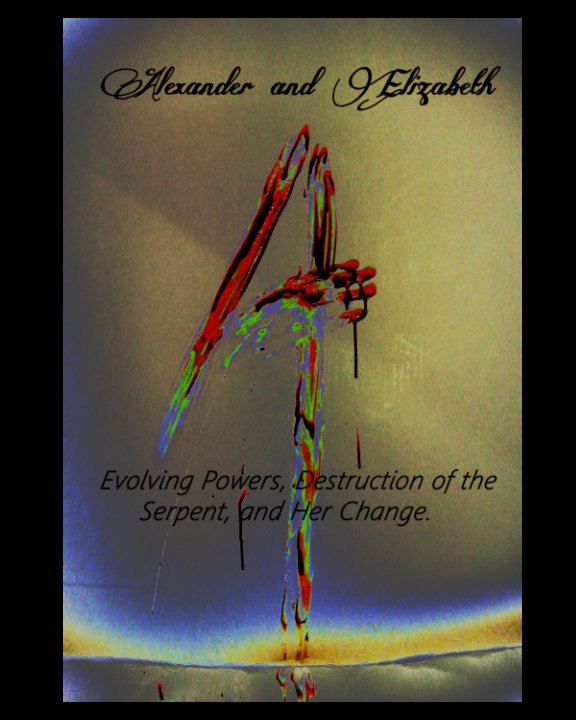 View Alexander and Elizabeth: Evolving Powers, Destruction of the Serpent, and Her Change by L. M. Raven