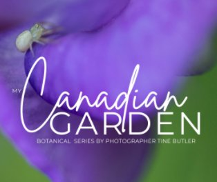 My Canadian Garden - The Botanical Series by Photographer Tine Butler. book cover