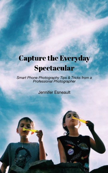 View Capture the Everyday Spectacular by Jennifer Esneault