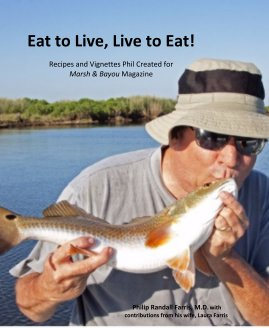 Eat to Live Live to Eat  Recipes and Vignettes Phil Created for Marsh and Bayou Magazine book cover