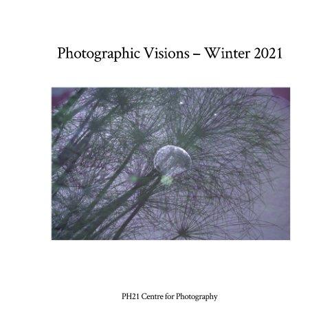 Visualizza Photographic Visions – Winter 2021 di PH21 Centre for Photography